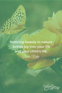 "Butterfly on Flower with Quote Overlay of ""Noticing beauty in nature brings joy into your life and your child's life."" - 5 Simple Ways to Enjoy Nature with your Kids, Outdoor Things To Do, Backyard Activities, Outdoors with Children Tips"